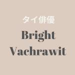 【タイ俳優】Bright Vachrawit (ブライト・ヴァチラウィット)