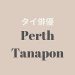 【タイ俳優】Perth Tanapon (パース・タナポン)