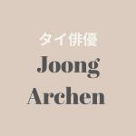 【タイ俳優】Joong Archen(ジュン・アーチェン)