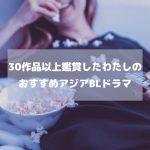 30作品以上鑑賞したわたしがおすすめする良作アジアBLドラマシリーズ6選。