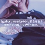 2gether the seriesの次は何をみる?良作アジアBLドラマをご紹介。